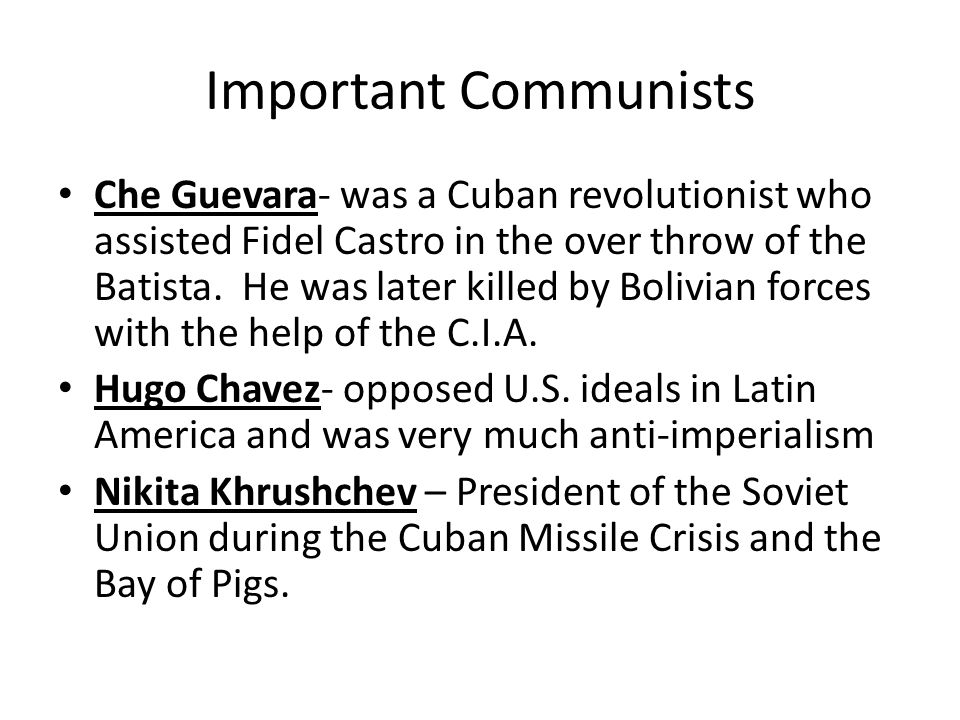 Important Communists Che Guevara- was a Cuban revolutionist who assisted Fidel Castro in the over throw of the Batista.