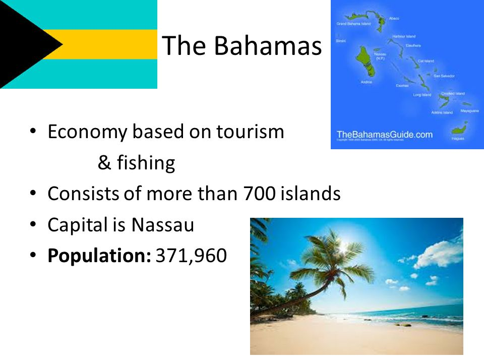 The Bahamas Economy based on tourism & fishing Consists of more than 700 islands Capital is Nassau Population: 371,960