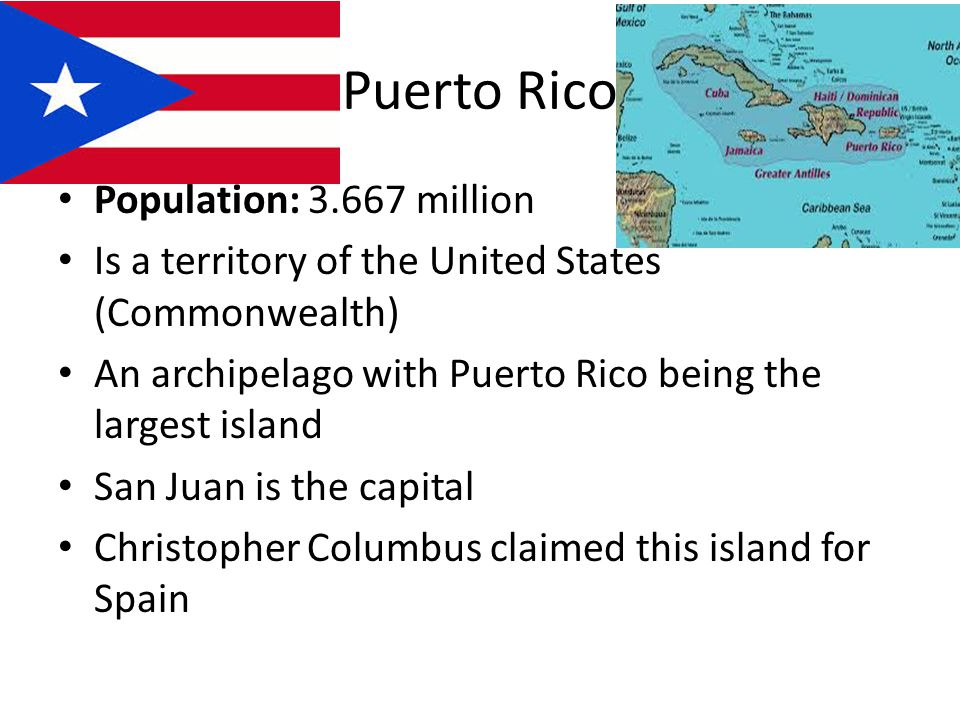 Puerto Rico Population: million Is a territory of the United States (Commonwealth) An archipelago with Puerto Rico being the largest island San Juan is the capital Christopher Columbus claimed this island for Spain