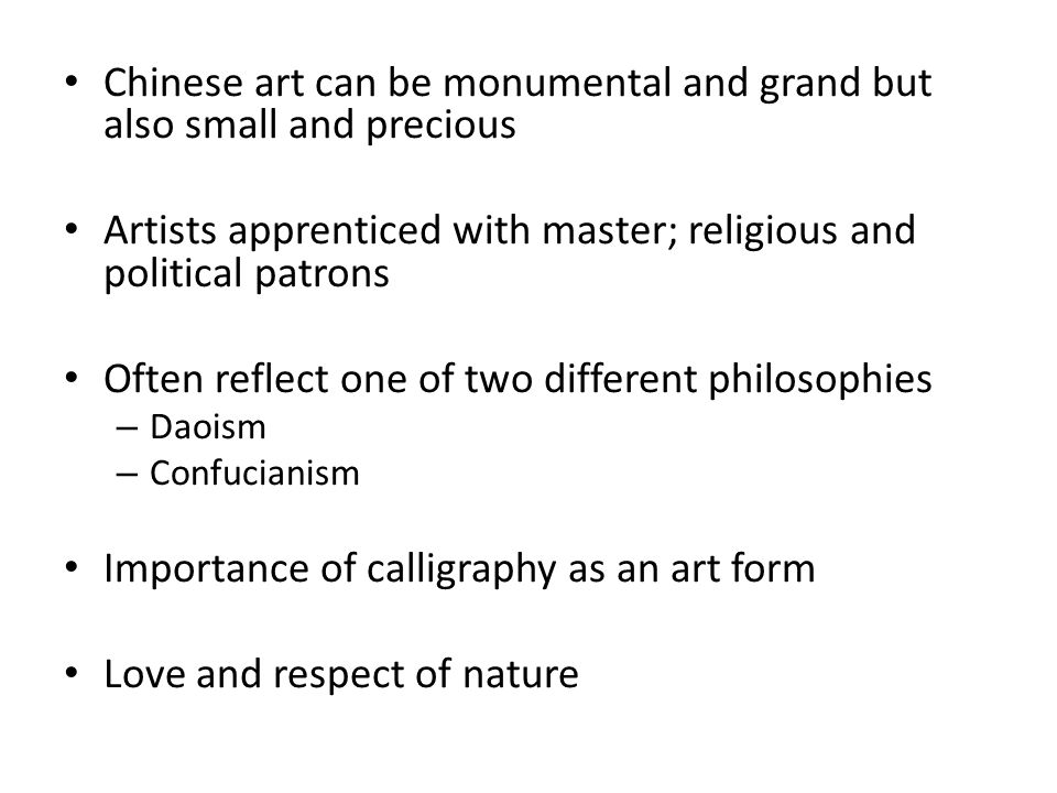 Chinese art can be monumental and grand but also small and precious Artists apprenticed with master; religious and political patrons Often reflect one of two different philosophies – Daoism – Confucianism Importance of calligraphy as an art form Love and respect of nature