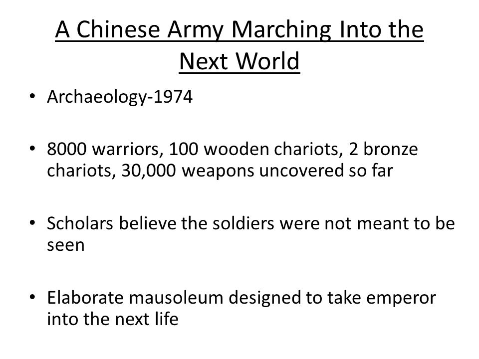 A Chinese Army Marching Into the Next World Archaeology-1974 8000 warriors, 100 wooden chariots, 2 bronze chariots, 30,000 weapons uncovered so far Scholars believe the soldiers were not meant to be seen Elaborate mausoleum designed to take emperor into the next life