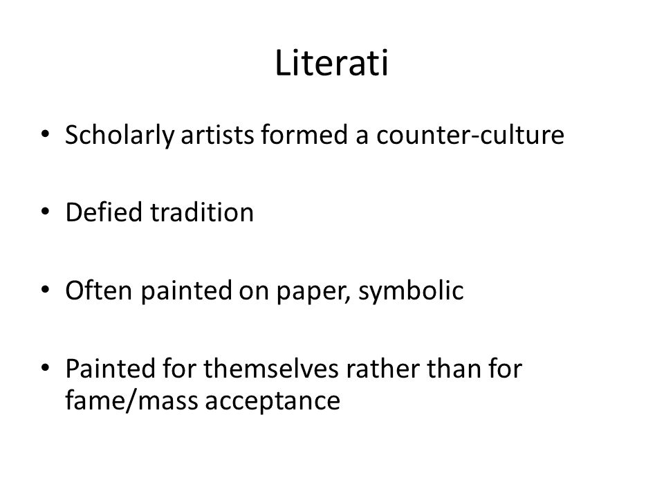 Literati Scholarly artists formed a counter-culture Defied tradition Often painted on paper, symbolic Painted for themselves rather than for fame/mass acceptance
