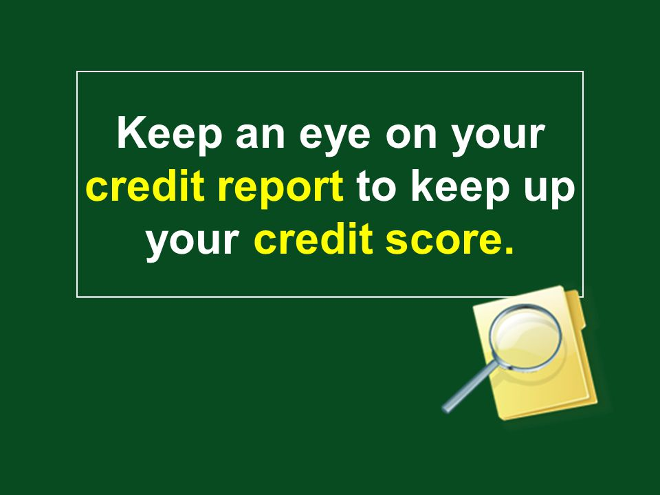 Keep an eye on your credit report to keep up your credit score.