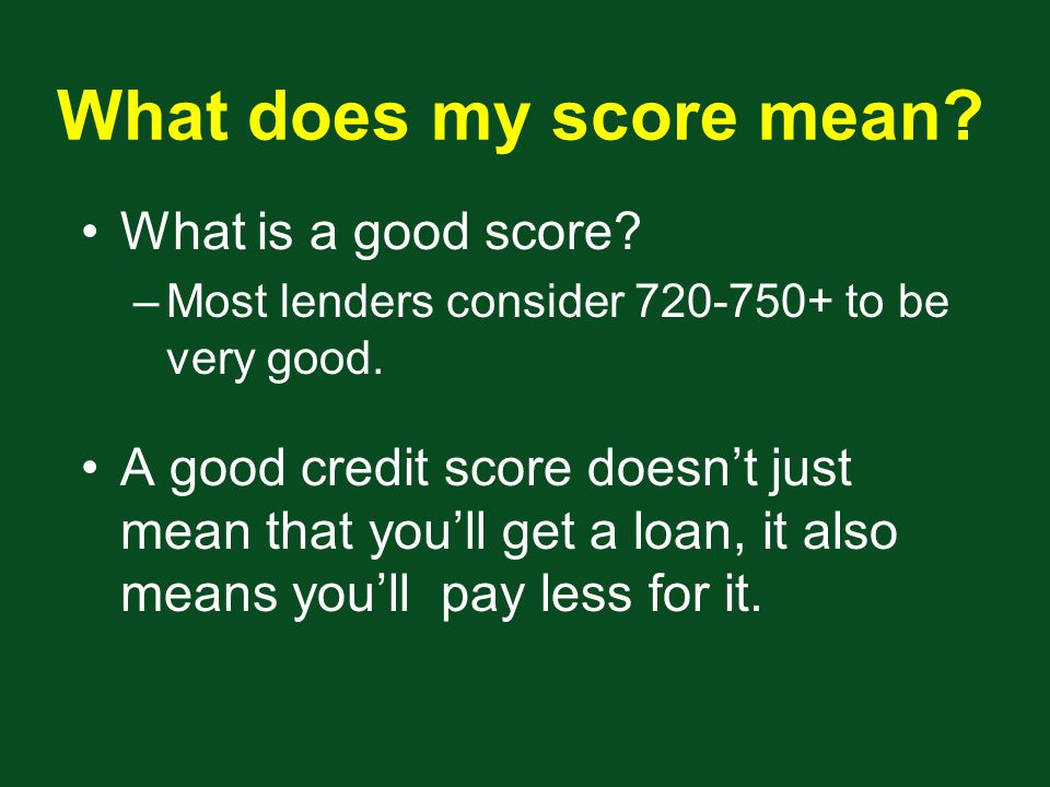 What does my score mean. What is a good score. –Most lenders consider to be very good.
