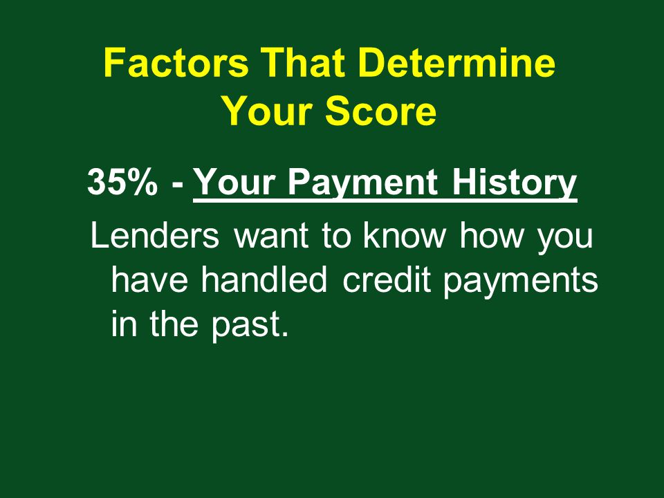 Factors That Determine Your Score 35% - Your Payment History Lenders want to know how you have handled credit payments in the past.
