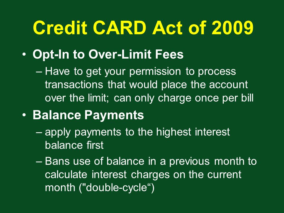 Credit CARD Act of 2009 Opt-In to Over-Limit Fees –Have to get your permission to process transactions that would place the account over the limit; can only charge once per bill Balance Payments –apply payments to the highest interest balance first –Bans use of balance in a previous month to calculate interest charges on the current month ( double-cycle )