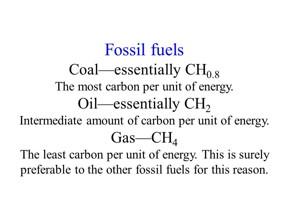 Fossil fuels Coal—essentially CH 0.8 The most carbon per unit of energy.