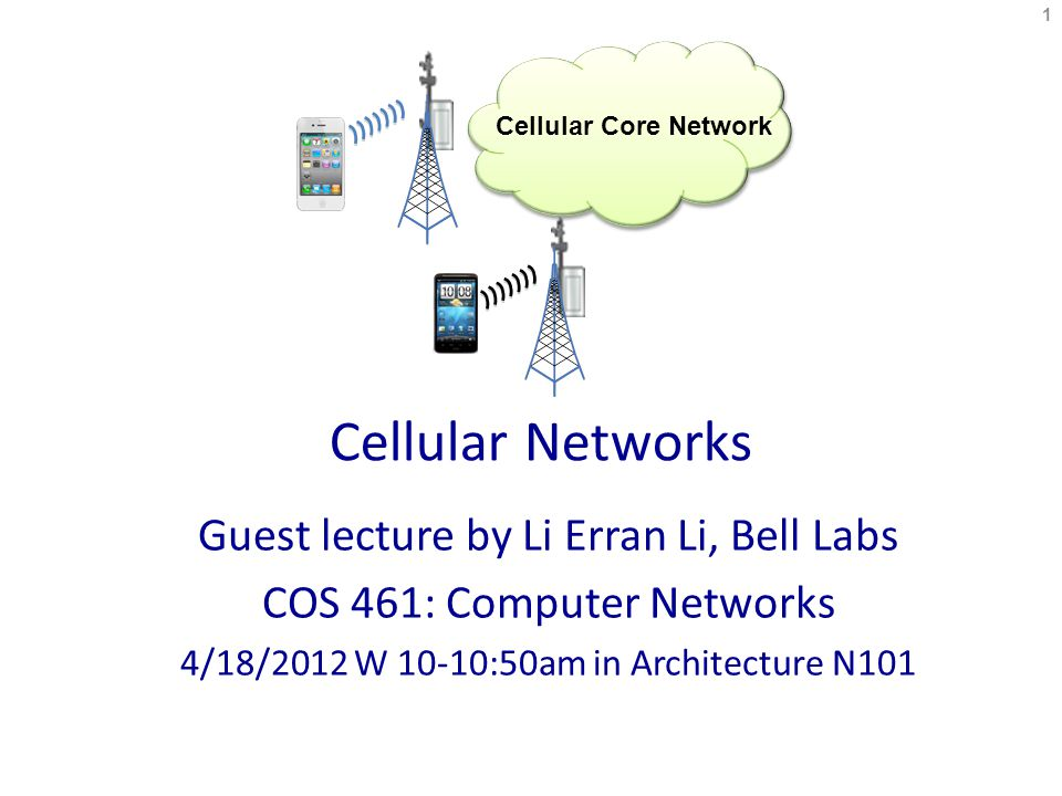 Cellular Networks Guest lecture by Li Erran Li, Bell Labs COS 461: Computer Networks 4/18/2012 W 10-10:50am in Architecture N101 1 Cellular Core Network