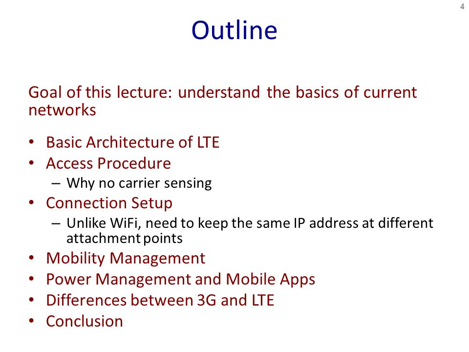 Outline Goal of this lecture: understand the basics of current networks Basic Architecture of LTE Access Procedure – Why no carrier sensing Connection Setup – Unlike WiFi, need to keep the same IP address at different attachment points Mobility Management Power Management and Mobile Apps Differences between 3G and LTE Conclusion 4