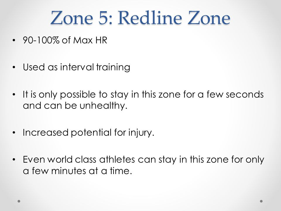 Zone 5: Redline Zone % of Max HR Used as interval training It is only possible to stay in this zone for a few seconds and can be unhealthy.