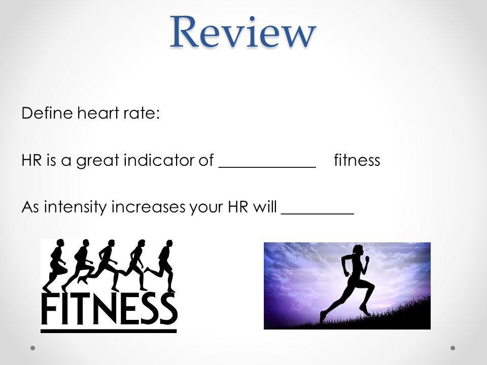 Review Define heart rate: HR is a great indicator of ____________ fitness As intensity increases your HR will _________