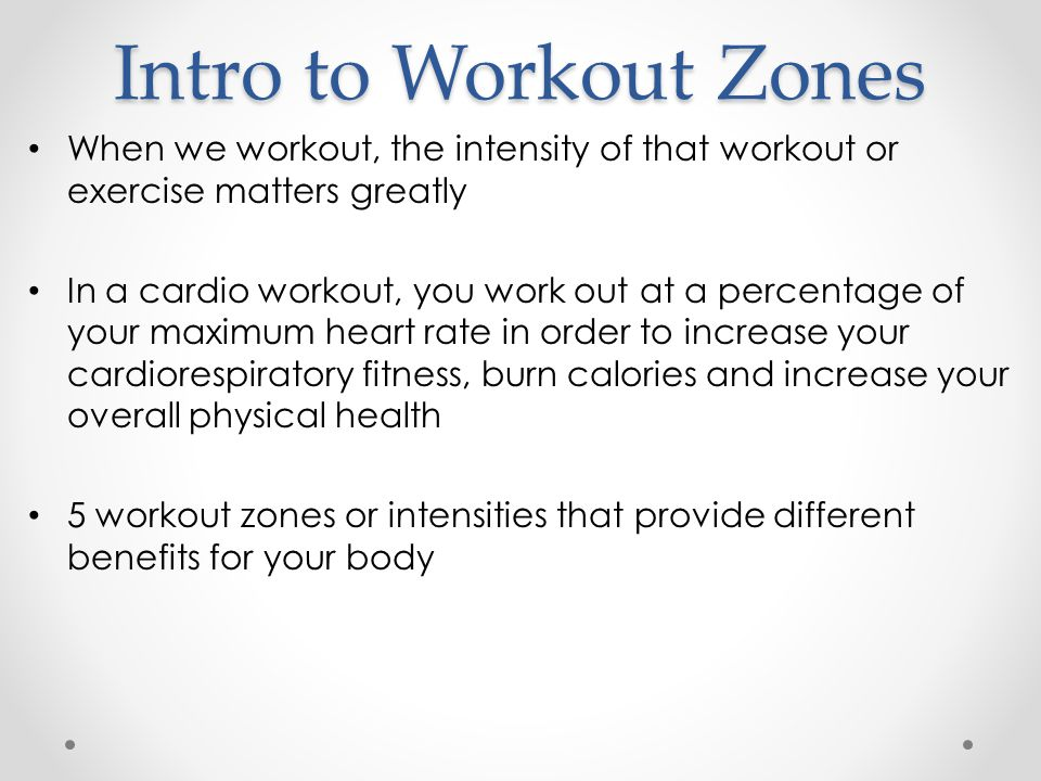 Intro to Workout Zones When we workout, the intensity of that workout or exercise matters greatly In a cardio workout, you work out at a percentage of your maximum heart rate in order to increase your cardiorespiratory fitness, burn calories and increase your overall physical health 5 workout zones or intensities that provide different benefits for your body