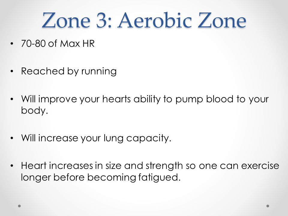 Zone 3: Aerobic Zone of Max HR Reached by running Will improve your hearts ability to pump blood to your body.