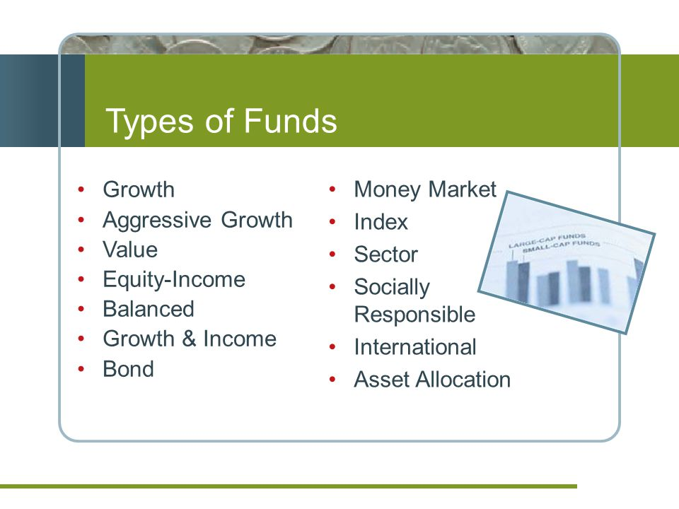 Types of Funds Growth Aggressive Growth Value Equity-Income Balanced Growth & Income Bond Money Market Index Sector Socially Responsible International Asset Allocation
