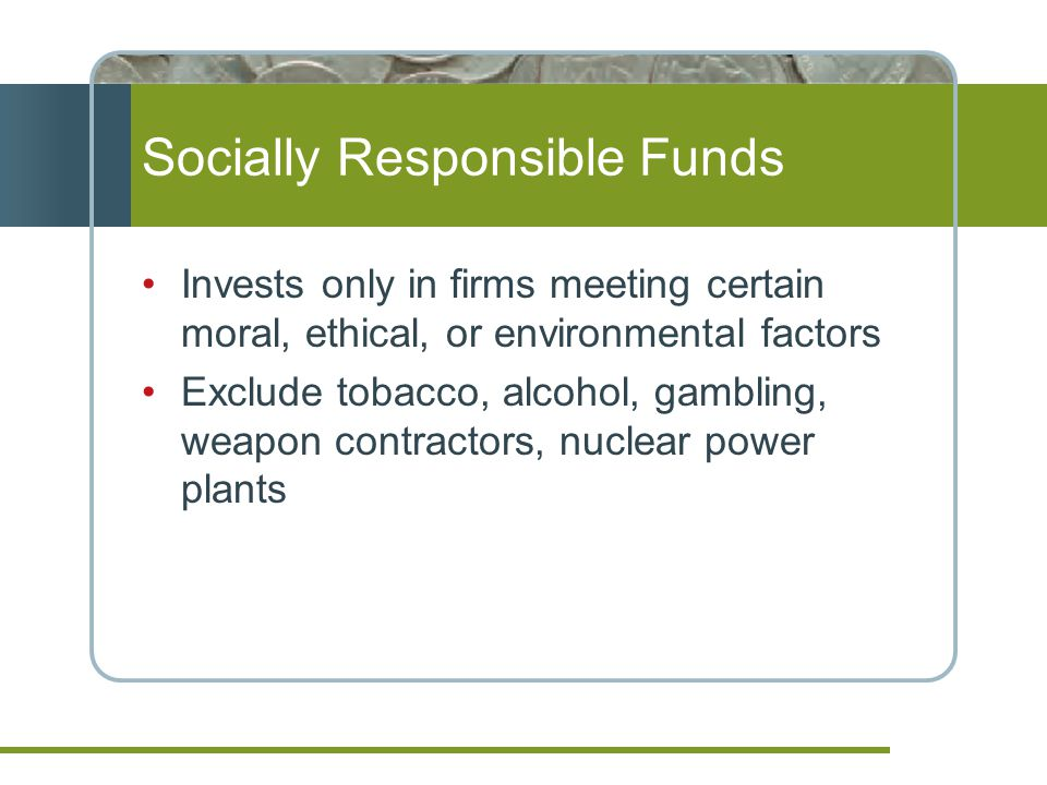 Socially Responsible Funds Invests only in firms meeting certain moral, ethical, or environmental factors Exclude tobacco, alcohol, gambling, weapon contractors, nuclear power plants