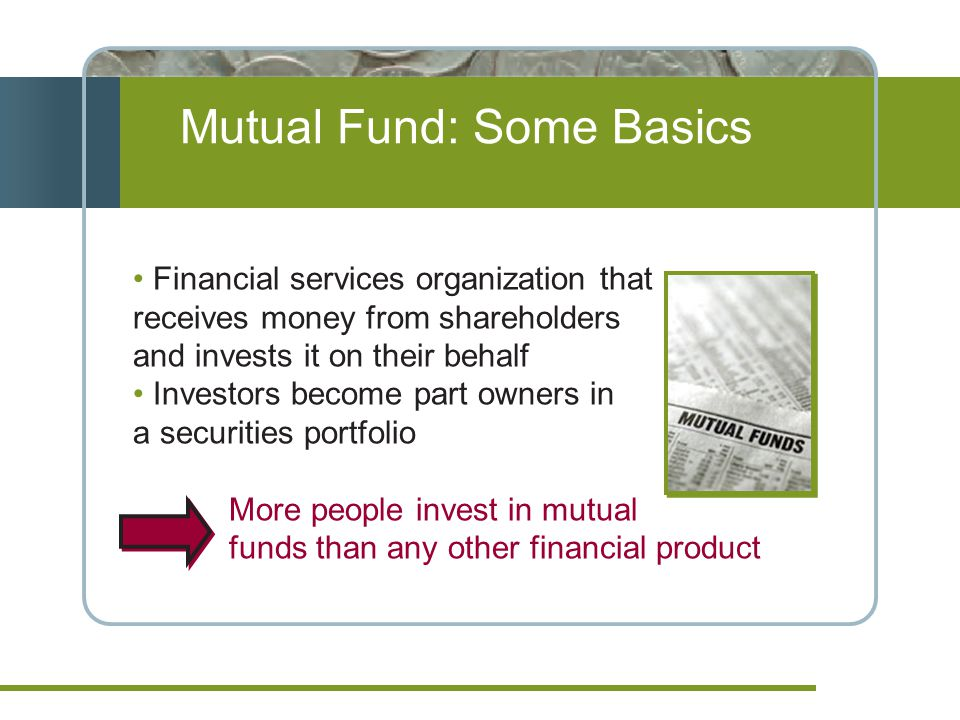 Mutual Fund: Some Basics Financial services organization that receives money from shareholders and invests it on their behalf Investors become part owners in a securities portfolio More people invest in mutual funds than any other financial product