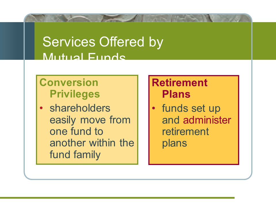 Conversion Privileges shareholders easily move from one fund to another within the fund family Services Offered by Mutual Funds Retirement Plans funds set up and administer retirement plans
