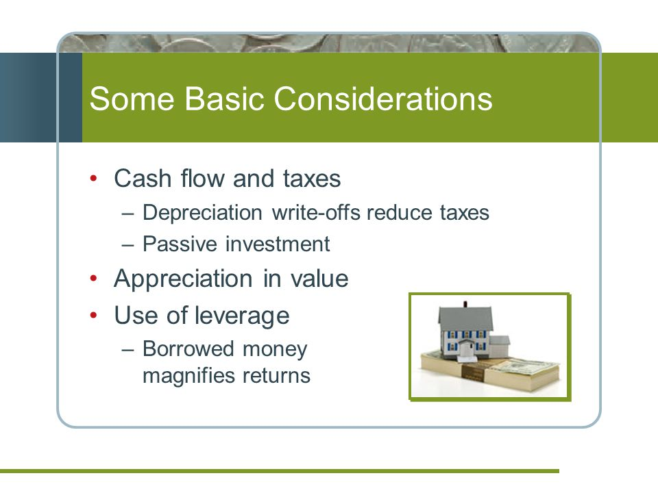 Some Basic Considerations Cash flow and taxes –Depreciation write-offs reduce taxes –Passive investment Appreciation in value Use of leverage –Borrowed money magnifies returns
