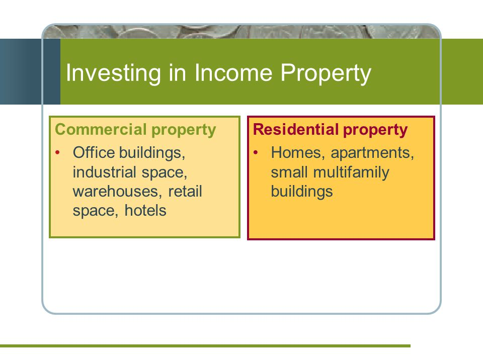 Investing in Income Property Commercial property Office buildings, industrial space, warehouses, retail space, hotels Residential property Homes, apartments, small multifamily buildings