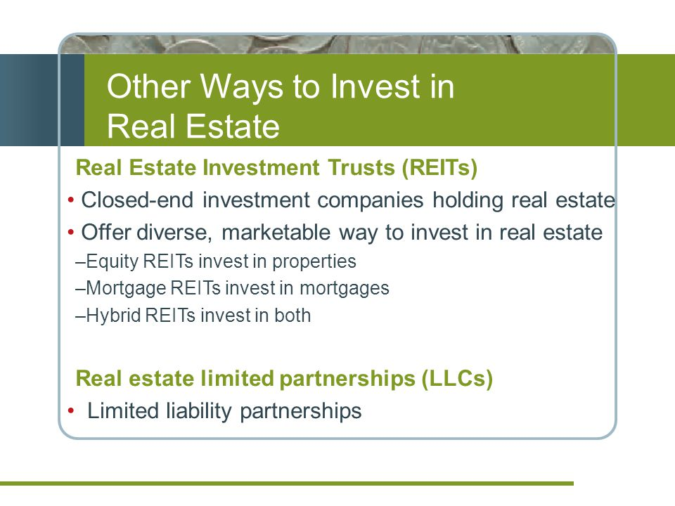 Real Estate Investment Trusts (REITs) Closed-end investment companies holding real estate Offer diverse, marketable way to invest in real estate –Equity REITs invest in properties –Mortgage REITs invest in mortgages –Hybrid REITs invest in both Real estate limited partnerships (LLCs) Limited liability partnerships Other Ways to Invest in Real Estate