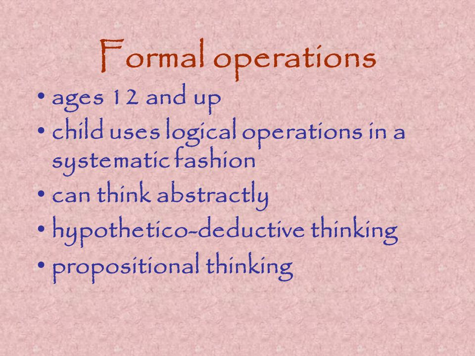 Formal operations ages 12 and up child uses logical operations in a systematic fashion can think abstractly hypothetico-deductive thinking propositional thinking