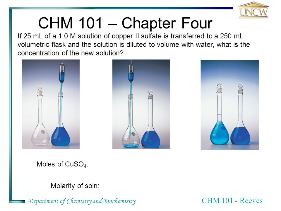 Department of Chemistry and Biochemistry CHM Reeves CHM 101 – Chapter Four If 25 mL of a 1.0 M solution of copper II sulfate is transferred to a 250 mL volumetric flask and the solution is diluted to volume with water, what is the concentration of the new solution.