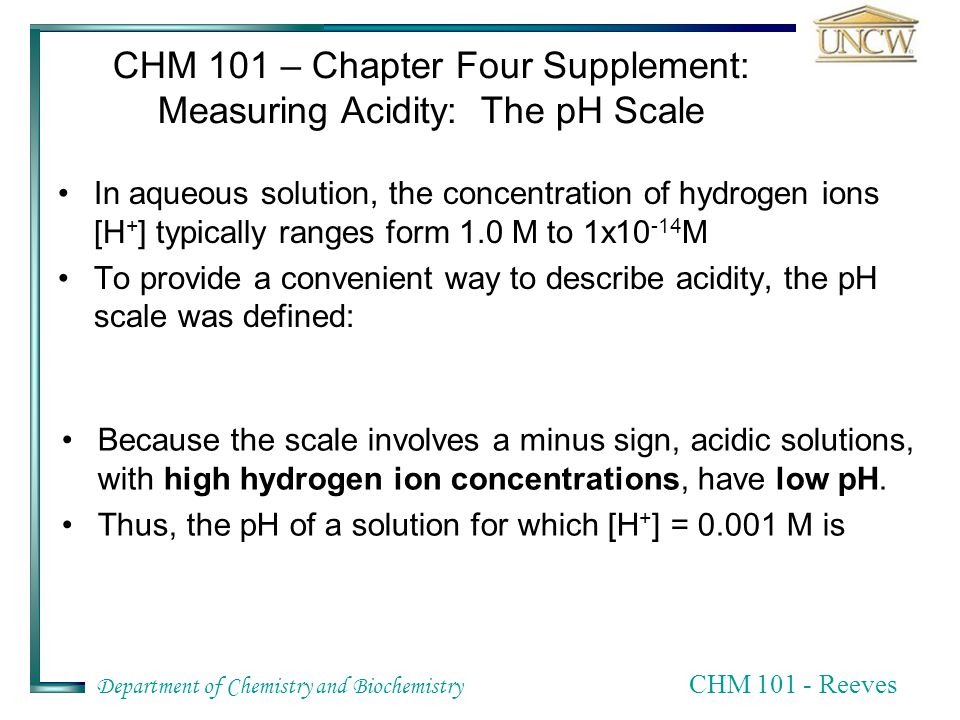 Department of Chemistry and Biochemistry CHM Reeves CHM 101 – Chapter Four Supplement: Measuring Acidity: The pH Scale In aqueous solution, the concentration of hydrogen ions [H + ] typically ranges form 1.0 M to 1x M To provide a convenient way to describe acidity, the pH scale was defined: Because the scale involves a minus sign, acidic solutions, with high hydrogen ion concentrations, have low pH.