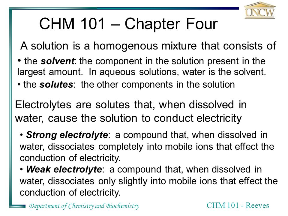 Department of Chemistry and Biochemistry CHM Reeves CHM 101 – Chapter Four A solution is a homogenous mixture that consists of the solvent: the component in the solution present in the largest amount.