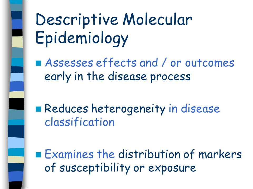Assesses effects and / or outcomes early in the disease process Reduces heterogeneity in disease classification Examines the distribution of markers of susceptibility or exposure Descriptive Molecular Epidemiology