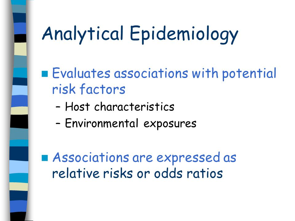 Analytical Epidemiology Evaluates associations with potential risk factors –Host characteristics –Environmental exposures Associations are expressed as relative risks or odds ratios