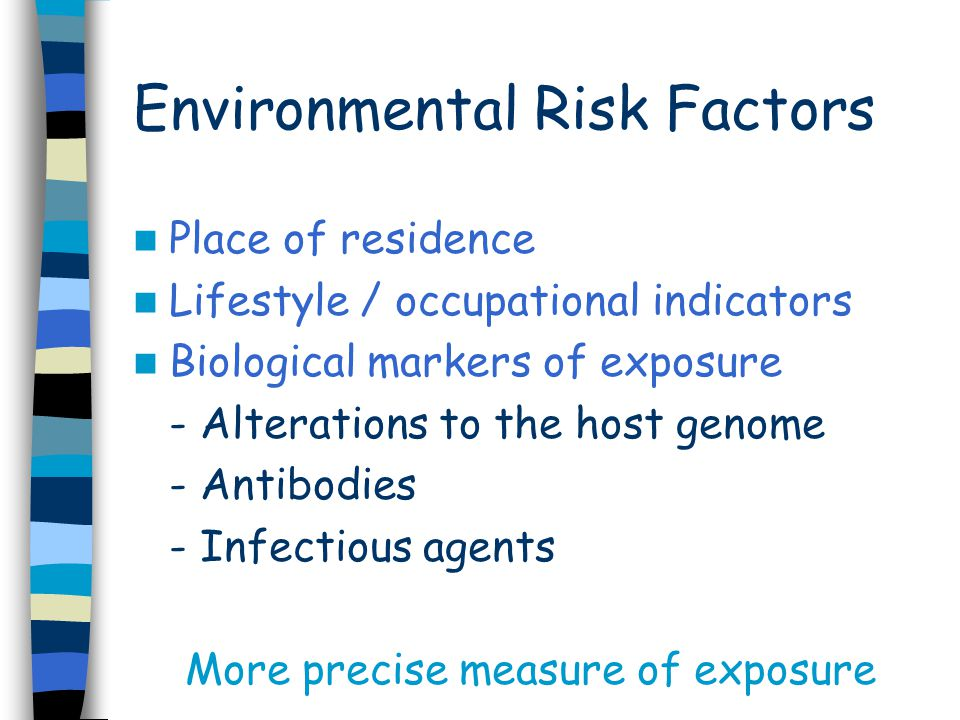 Environmental Risk Factors Place of residence Lifestyle / occupational indicators Biological markers of exposure - Alterations to the host genome - Antibodies - Infectious agents More precise measure of exposure