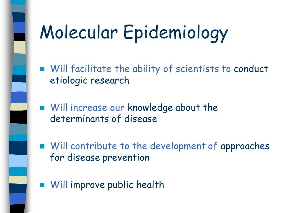 Molecular Epidemiology Will facilitate the ability of scientists to conduct etiologic research Will increase our knowledge about the determinants of disease Will contribute to the development of approaches for disease prevention Will improve public health