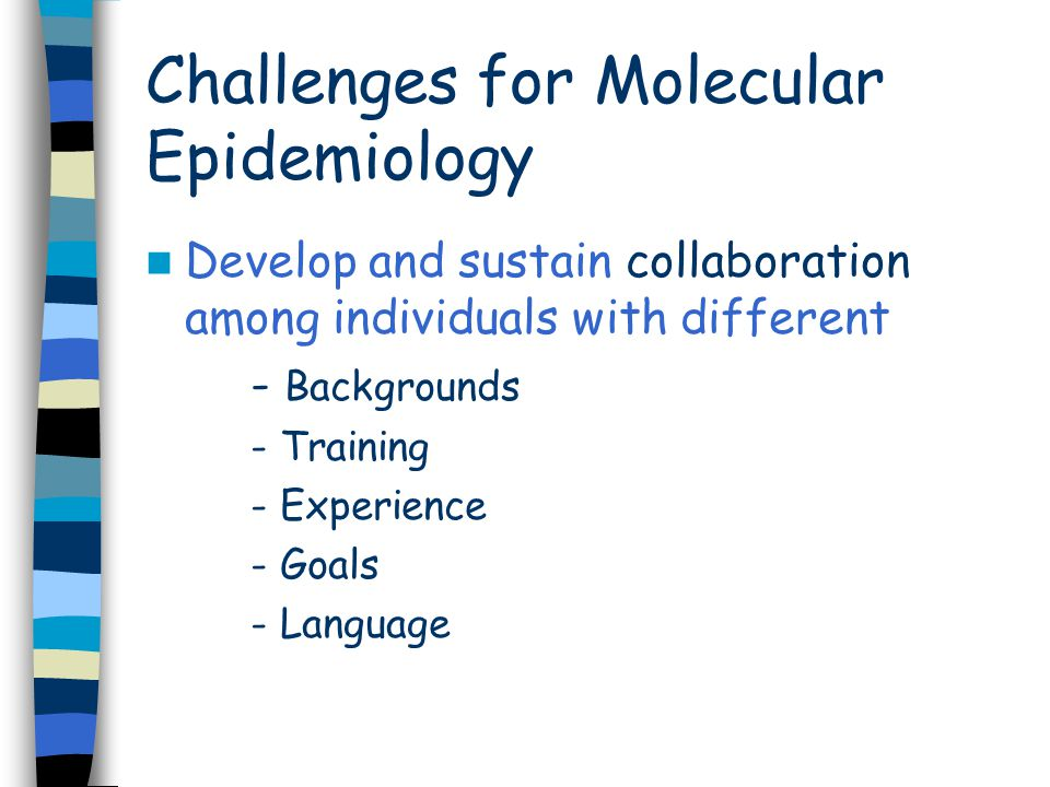 Challenges for Molecular Epidemiology Develop and sustain collaboration among individuals with different - Backgrounds - Training - Experience - Goals - Language