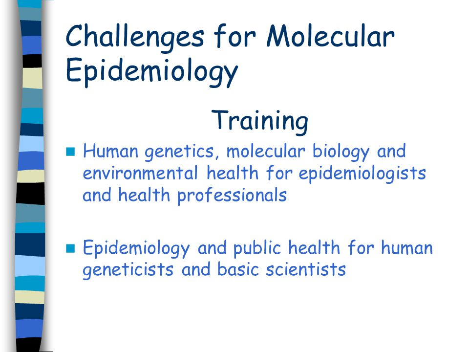 Challenges for Molecular Epidemiology Training Human genetics, molecular biology and environmental health for epidemiologists and health professionals Epidemiology and public health for human geneticists and basic scientists