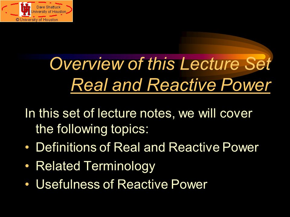 Overview of this Lecture Set Real and Reactive Power In this set of lecture notes, we will cover the following topics: Definitions of Real and Reactive Power Related Terminology Usefulness of Reactive Power