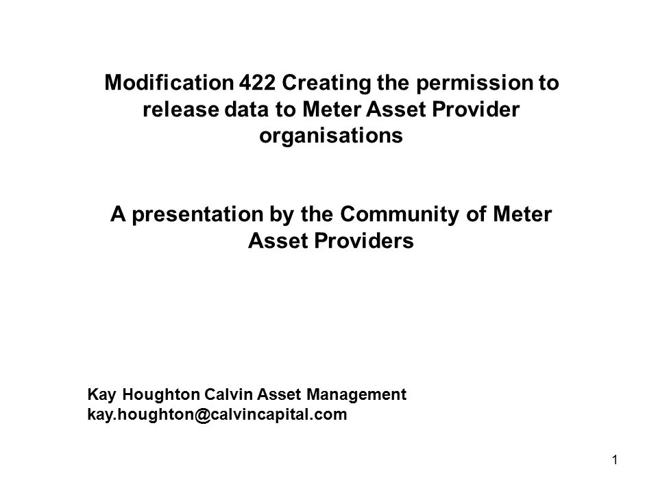 1 Modification 422 Creating the permission to release data to Meter Asset Provider organisations A presentation by the Community of Meter Asset Providers Kay Houghton Calvin Asset Management