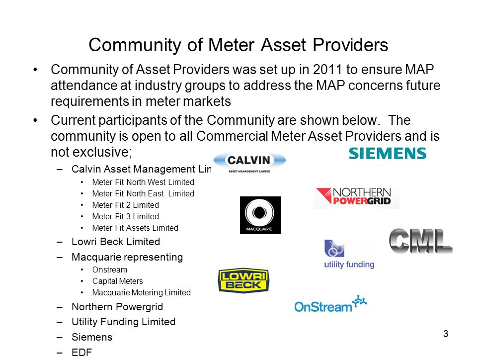 3 Community of Meter Asset Providers Community of Asset Providers was set up in 2011 to ensure MAP attendance at industry groups to address the MAP concerns future requirements in meter markets Current participants of the Community are shown below.