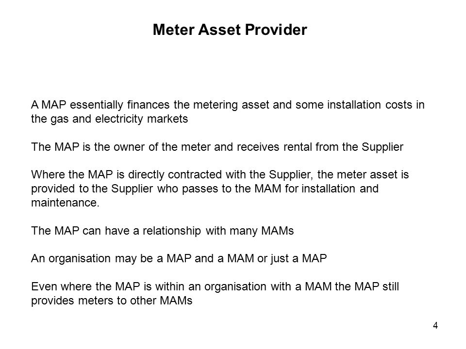 4 Meter Asset Provider A MAP essentially finances the metering asset and some installation costs in the gas and electricity markets The MAP is the owner of the meter and receives rental from the Supplier Where the MAP is directly contracted with the Supplier, the meter asset is provided to the Supplier who passes to the MAM for installation and maintenance.