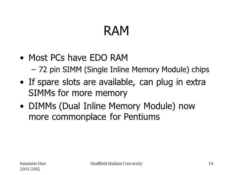 Semester One 2001/2002 Sheffield Hallam University16 RAM Most PCs have EDO RAM –72 pin SIMM (Single Inline Memory Module) chips If spare slots are available, can plug in extra SIMMs for more memory DIMMs (Dual Inline Memory Module) now more commonplace for Pentiums