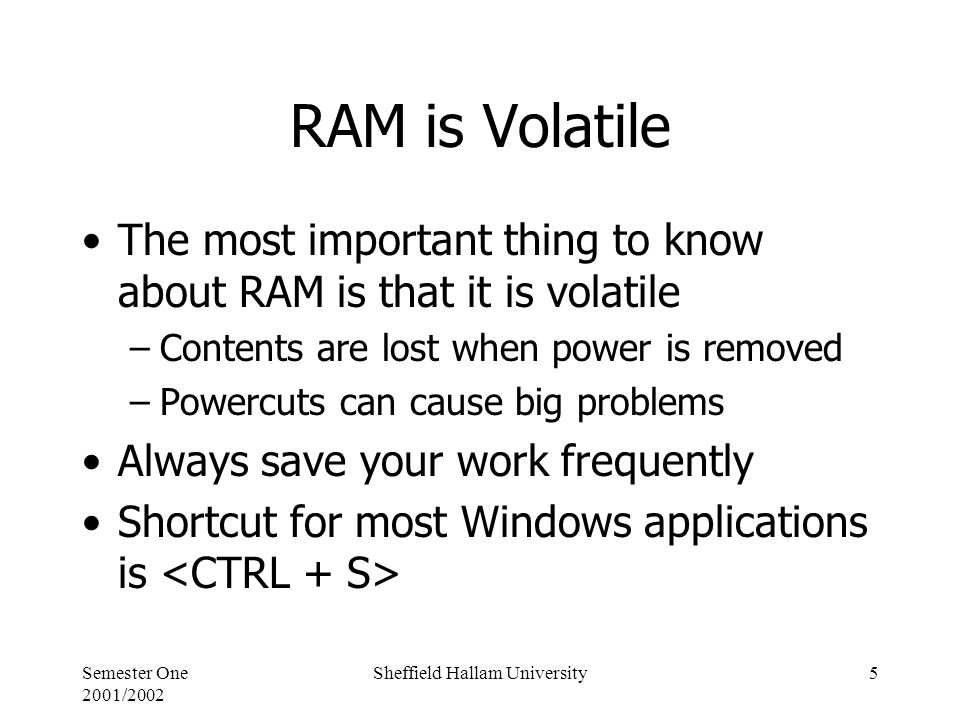 Semester One 2001/2002 Sheffield Hallam University5 RAM is Volatile The most important thing to know about RAM is that it is volatile –Contents are lost when power is removed –Powercuts can cause big problems Always save your work frequently Shortcut for most Windows applications is