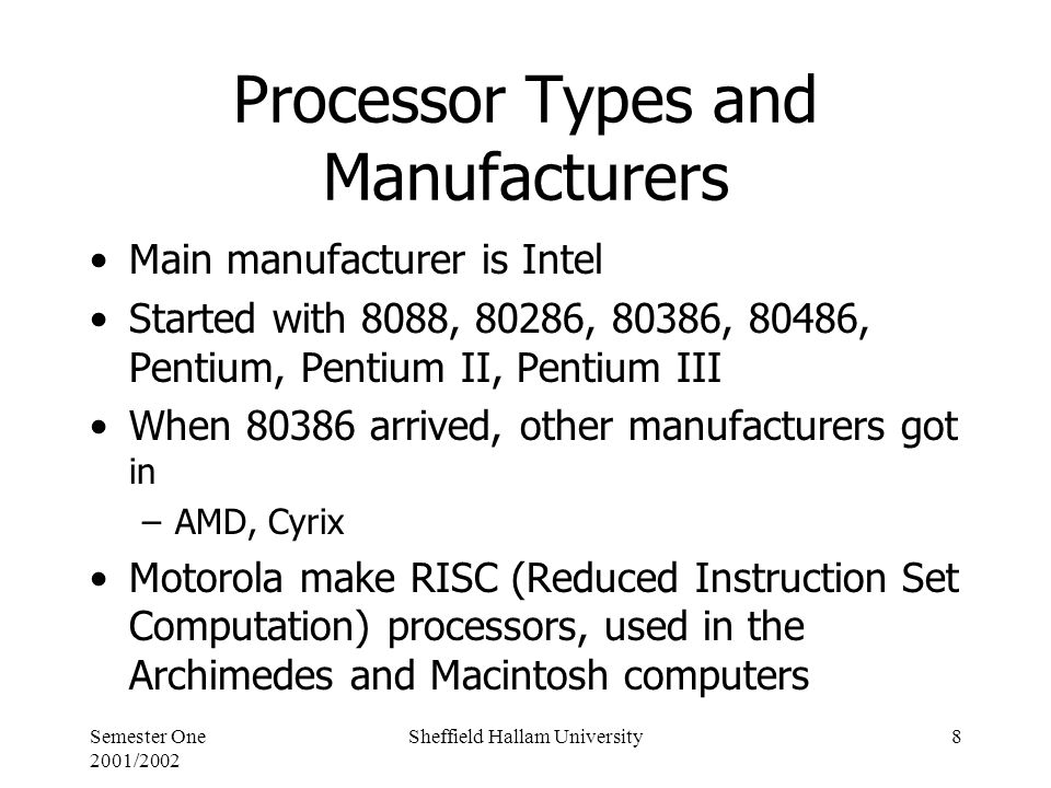 Semester One 2001/2002 Sheffield Hallam University8 Processor Types and Manufacturers Main manufacturer is Intel Started with 8088, 80286, 80386, 80486, Pentium, Pentium II, Pentium III When arrived, other manufacturers got in –AMD, Cyrix Motorola make RISC (Reduced Instruction Set Computation) processors, used in the Archimedes and Macintosh computers