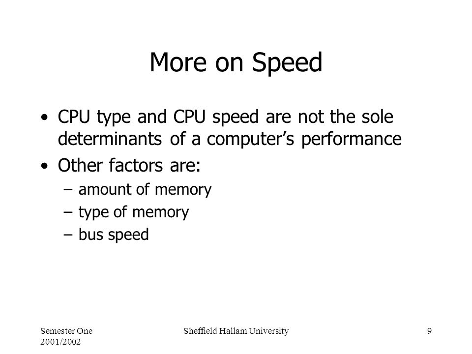 Semester One 2001/2002 Sheffield Hallam University9 More on Speed CPU type and CPU speed are not the sole determinants of a computer's performance Other factors are: –amount of memory –type of memory –bus speed