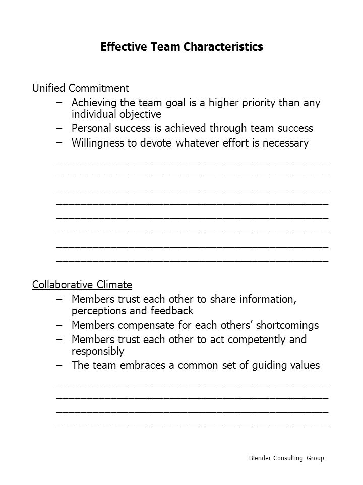 Effective Team Characteristics Standards of Excellence –High standards established –Members require each other to perform according to the standards –The team exerts pressure on members to improve performance ______________________________________________ External Support and Recognition –Availability of necessary resources –Support from critical constituencies –Sufficient recognition for accomplishments –Reward and recognition system Clearly defined Viewed as appropriate Tied to individual performance Tied to team performance ______________________________________________