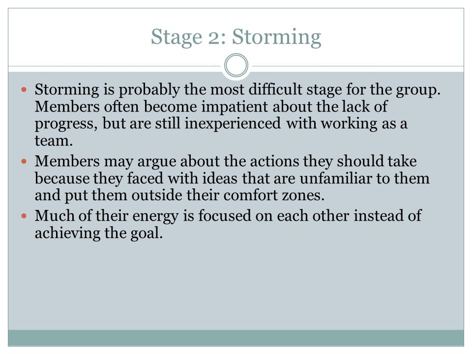 Stage 2: Storming Storming is probably the most difficult stage for the group. Members often become impatient about the lack of progress, but are stil