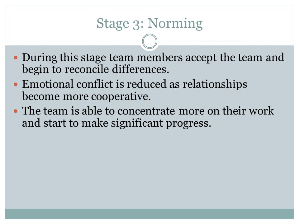 Stage 3: Norming During this stage team members accept the team and begin to reconcile differences. Emotional conflict is reduced as relationships bec
