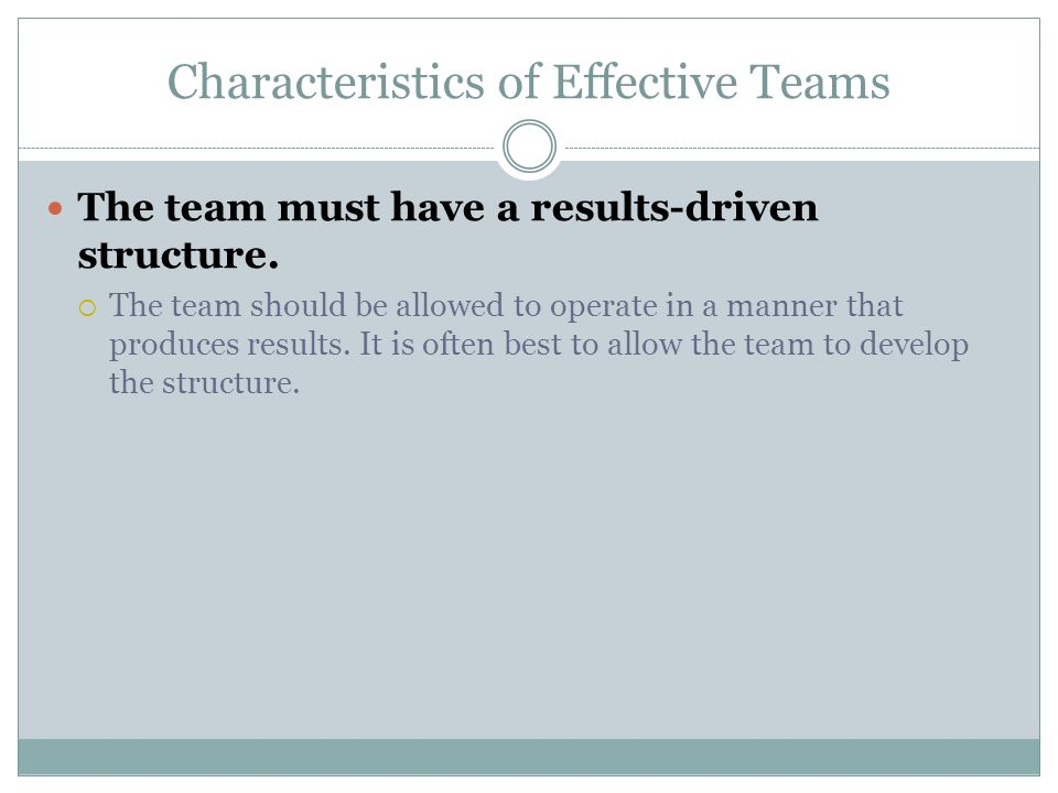 Characteristics of Effective Teams The team must have a results-driven structure.  The team should be allowed to operate in a manner that produces re