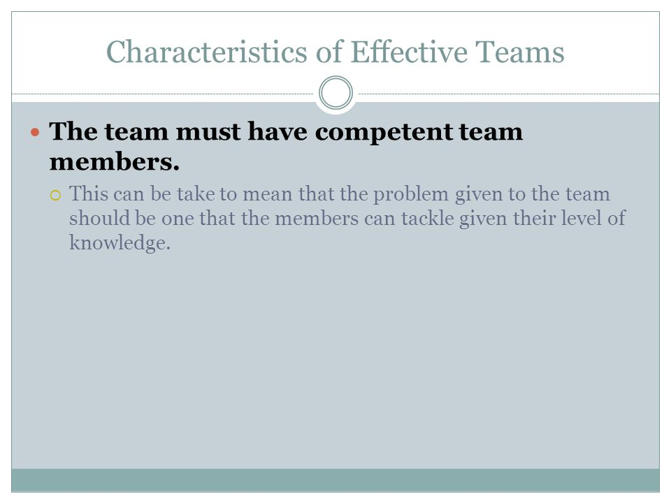 Characteristics of Effective Teams The team must have competent team members.  This can be take to mean that the problem given to the team should be