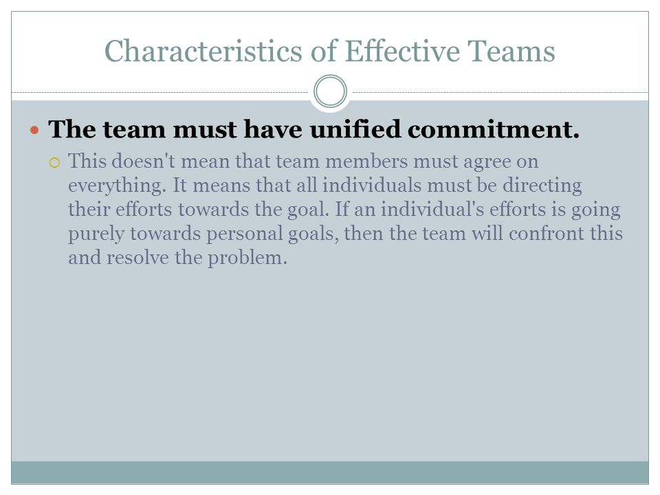 Characteristics of Effective Teams The team must have unified commitment.  This doesn't mean that team members must agree on everything. It means tha