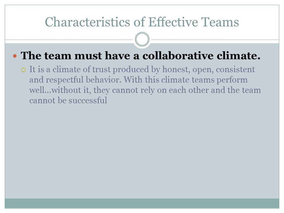 Characteristics of Effective Teams The team must have a collaborative climate.  It is a climate of trust produced by honest, open, consistent and res
