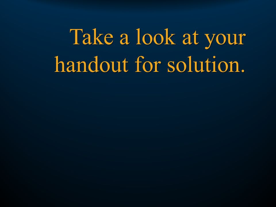 Take a look at your handout for solution.